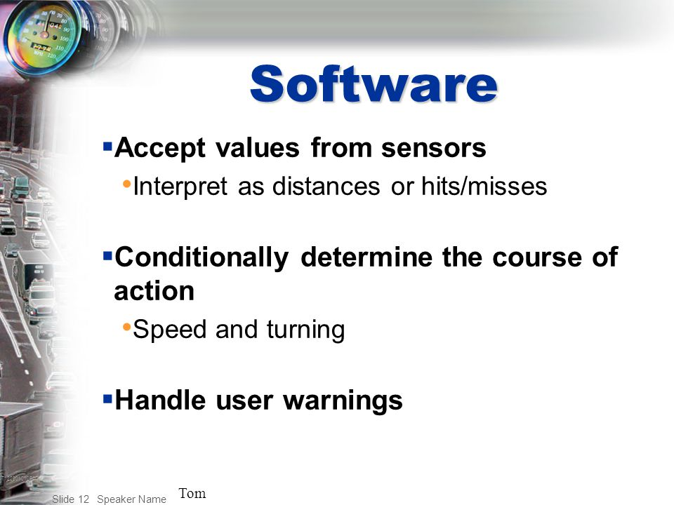 T122001010BAC Speaker Name Slide 12 Software  Accept values from sensors Interpret as distances or hits/misses  Conditionally determine the course of action Speed and turning  Handle user warnings Tom