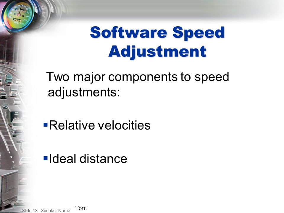 T122001010BAC Speaker Name Slide 13 Software Speed Adjustment Two major components to speed adjustments:  Relative velocities  Ideal distance Tom