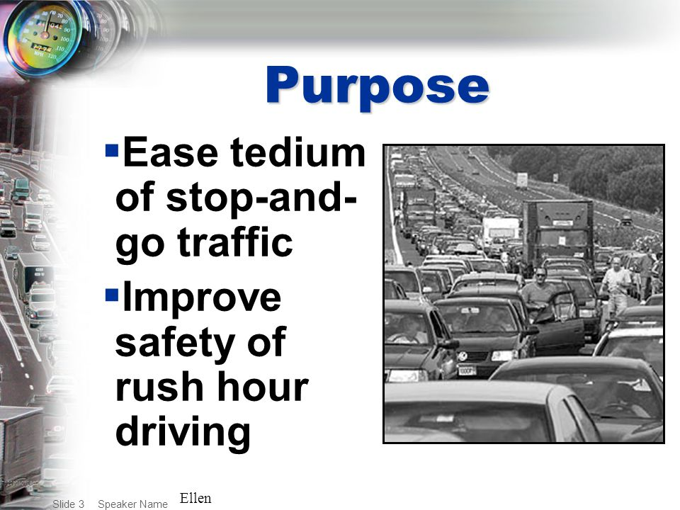 T122001010BAC Speaker Name Slide 3 Purpose  Ease tedium of stop-and- go traffic  Improve safety of rush hour driving Ellen