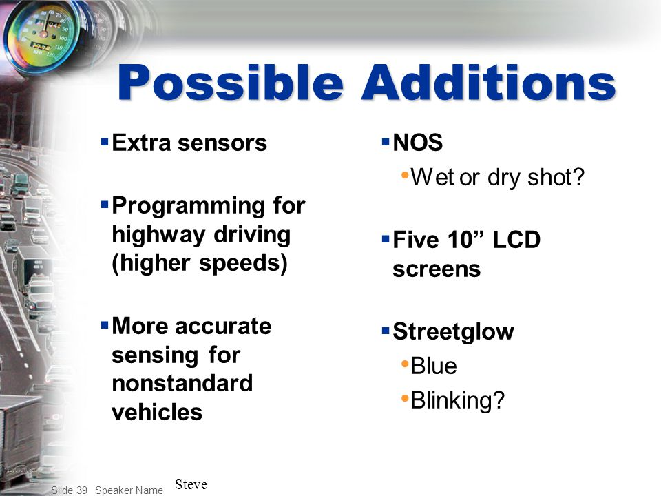 T122001010BAC Speaker Name Slide 39 Possible Additions  Extra sensors  Programming for highway driving (higher speeds)  More accurate sensing for nonstandard vehicles  NOS Wet or dry shot.