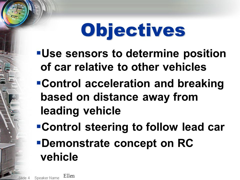 T122001010BAC Speaker Name Slide 4 Objectives  Use sensors to determine position of car relative to other vehicles  Control acceleration and breaking based on distance away from leading vehicle  Control steering to follow lead car  Demonstrate concept on RC vehicle Ellen