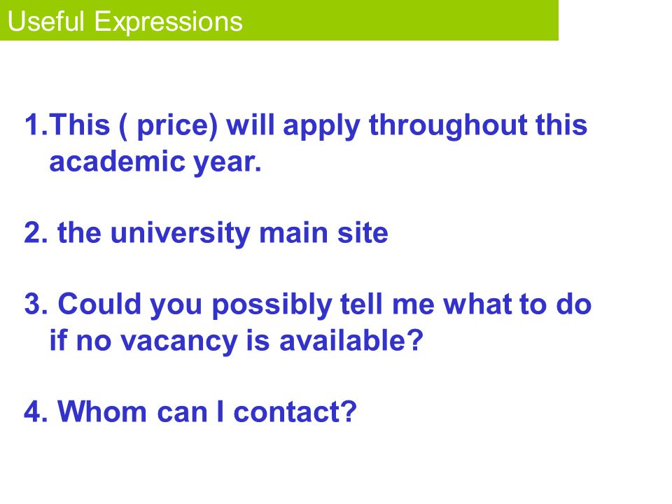 Fact or Opinion? Useful Expressions 1.This ( price) will apply throughout this academic year. 2. the university main site 3. Could you possibly tell m