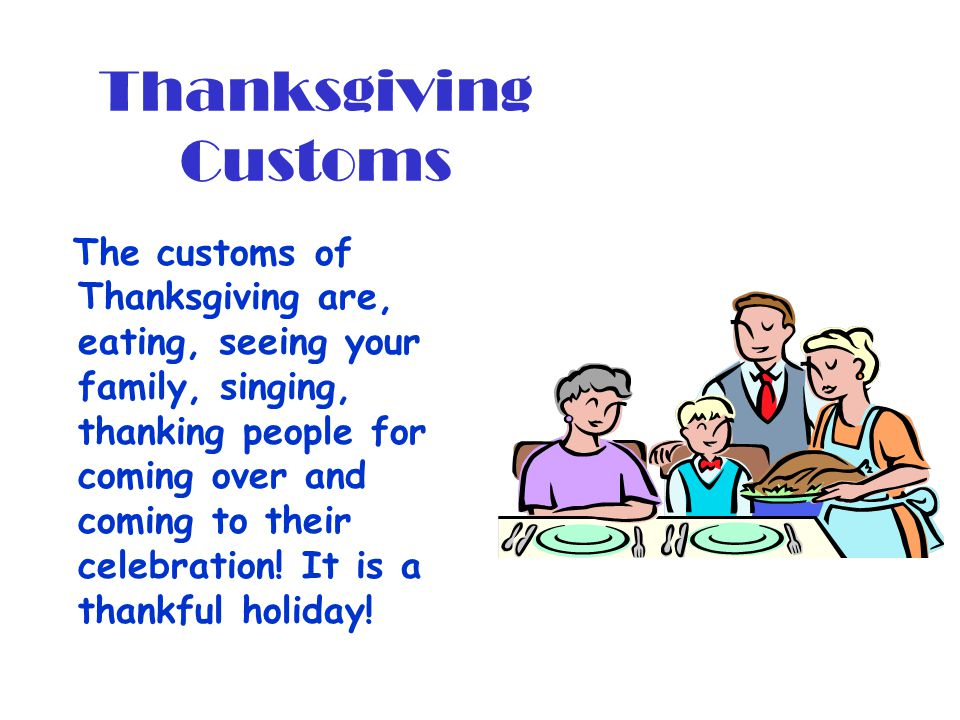 Thanksgiving Customs The customs of Thanksgiving are, eating, seeing your family, singing, thanking people for coming over and coming to their celebra