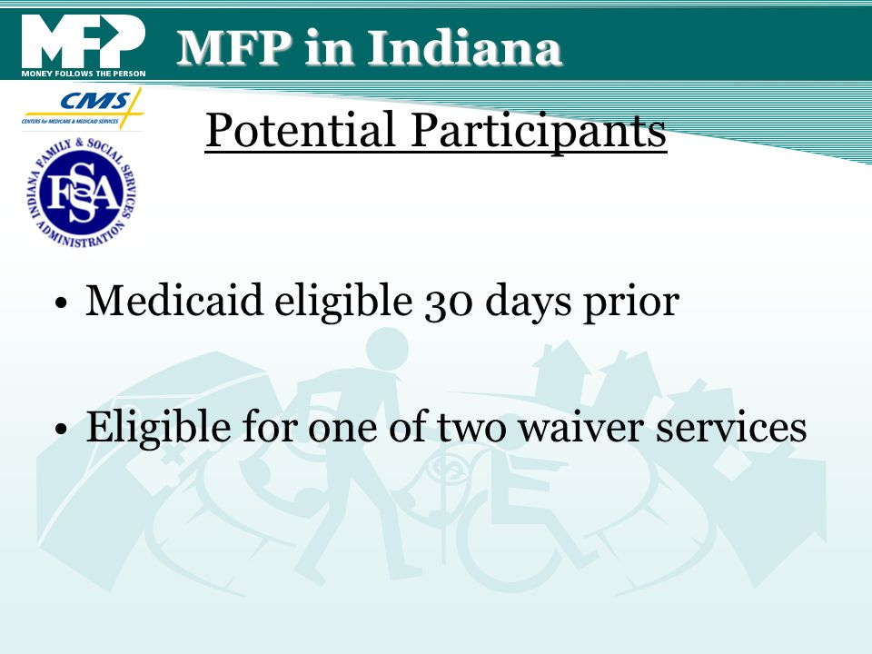 MFP in Indiana Medicaid eligible 30 days prior Eligible for one of two waiver services Potential Participants