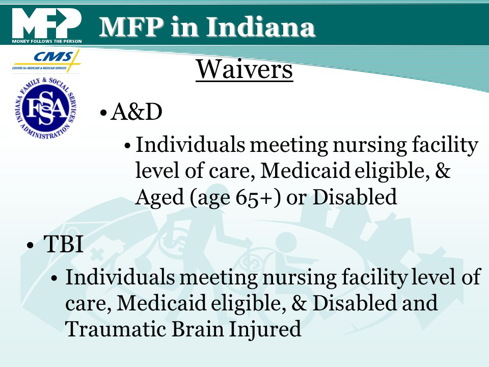 MFP in Indiana A&D Individuals meeting nursing facility level of care, Medicaid eligible, & Aged (age 65+) or Disabled TBI Individuals meeting nursing facility level of care, Medicaid eligible, & Disabled and Traumatic Brain Injured Waivers