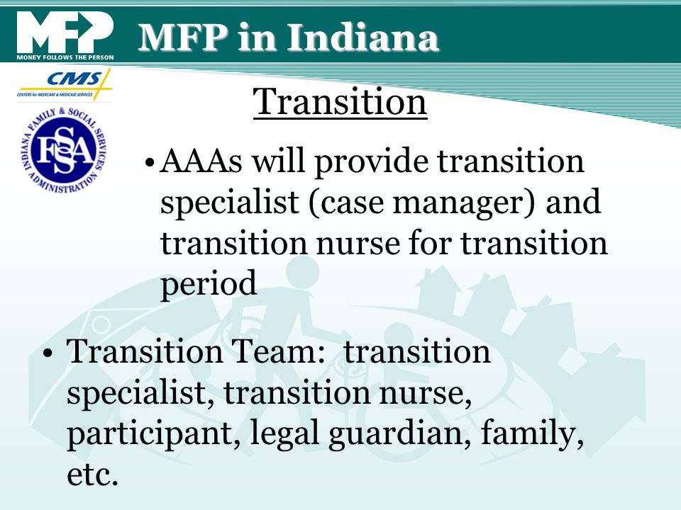 MFP in Indiana AAAs will provide transition specialist (case manager) and transition nurse for transition period Transition Team: transition specialist, transition nurse, participant, legal guardian, family, etc.