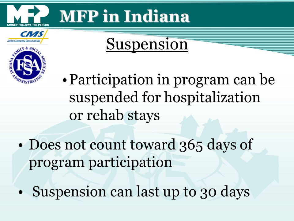MFP in Indiana Participation in program can be suspended for hospitalization or rehab stays Does not count toward 365 days of program participation Suspension can last up to 30 days Suspension
