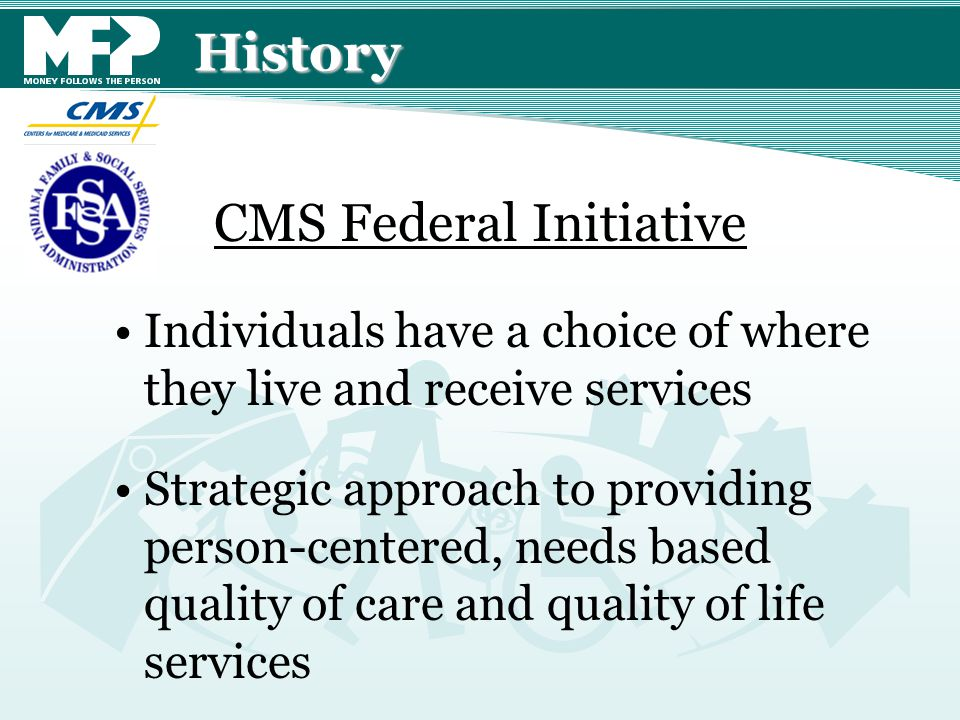 History Individuals have a choice of where they live and receive services Strategic approach to providing person-centered, needs based quality of care and quality of life services CMS Federal Initiative