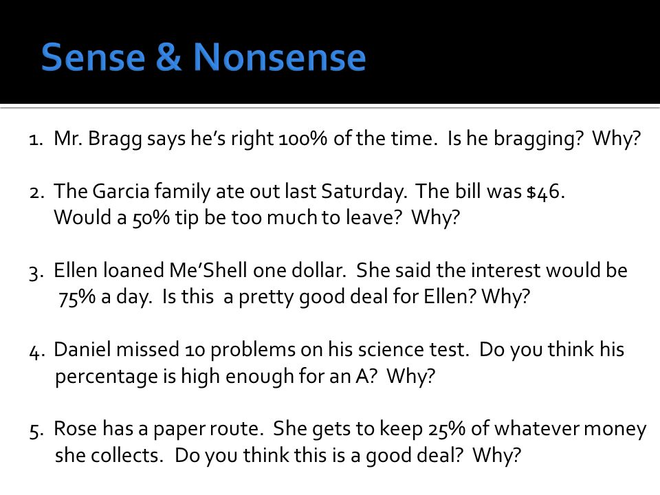 1.Mr. Bragg says he's right 100% of the time. Is he bragging? Why? 2.The Garcia family ate out last Saturday. The bill was $46. Would a 50% tip be too