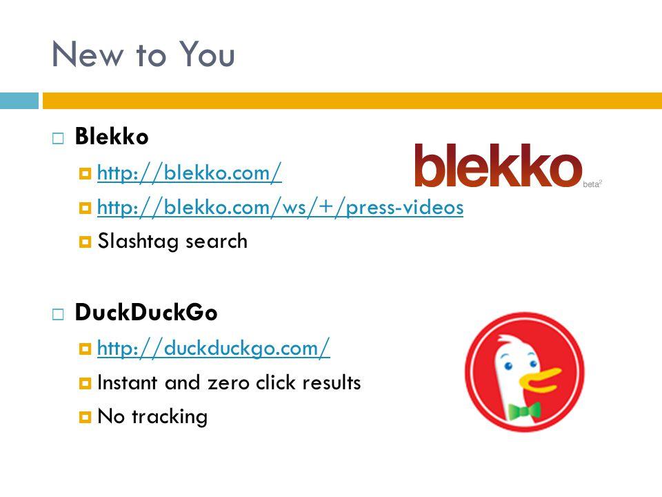 New to You  Blekko  http://blekko.com/ http://blekko.com/  http://blekko.com/ws/+/press-videos http://blekko.com/ws/+/press-videos  Slashtag search  DuckDuckGo  http://duckduckgo.com/ http://duckduckgo.com/  Instant and zero click results  No tracking