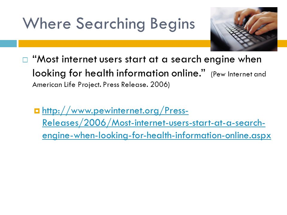 Where Searching Begins  Most internet users start at a search engine when looking for health information online. (Pew Internet and American Life Project.