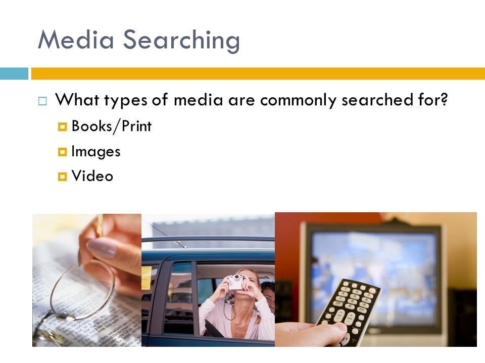 Media Searching  What types of media are commonly searched for?  Books/Print  Images  Video