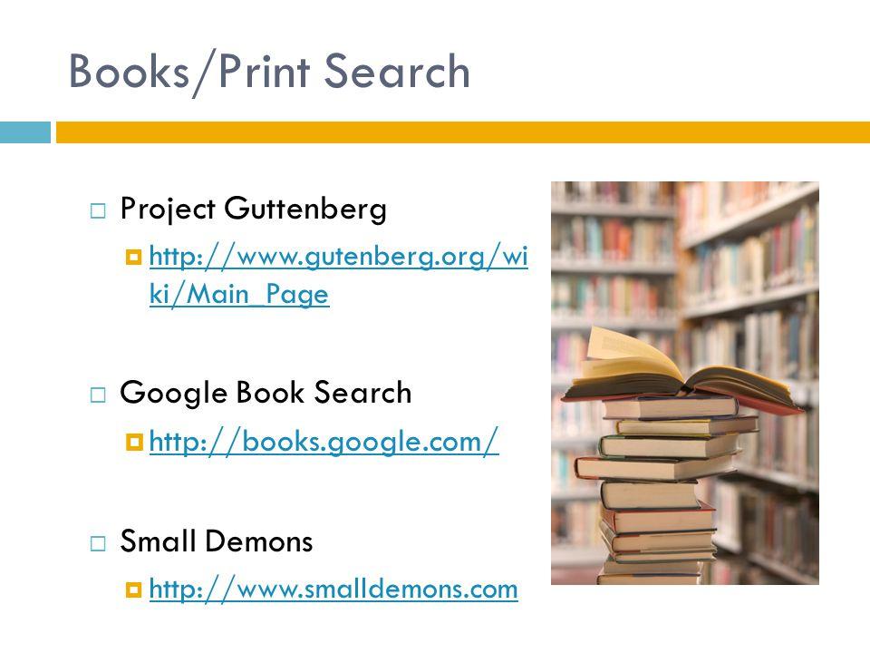 Books/Print Search  Project Guttenberg  http://www.gutenberg.org/wi ki/Main_Page http://www.gutenberg.org/wi ki/Main_Page  Google Book Search  http://books.google.com/ http://books.google.com/  Small Demons  http://www.smalldemons.com http://www.smalldemons.com
