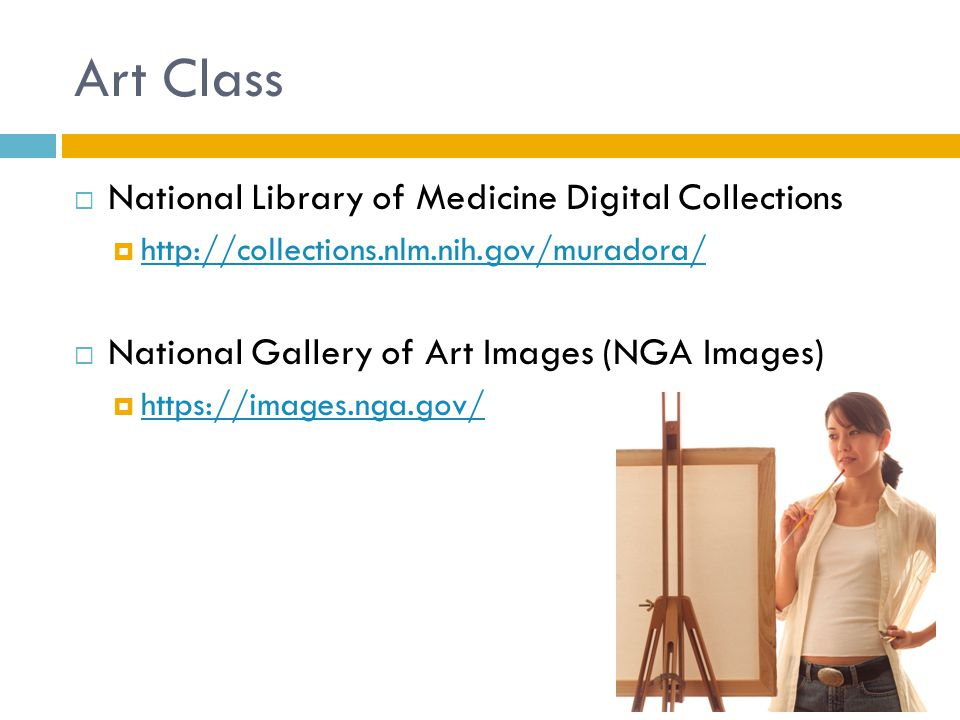 Art Class  National Library of Medicine Digital Collections  http://collections.nlm.nih.gov/muradora/ http://collections.nlm.nih.gov/muradora/  National Gallery of Art Images (NGA Images)  https://images.nga.gov/ https://images.nga.gov/