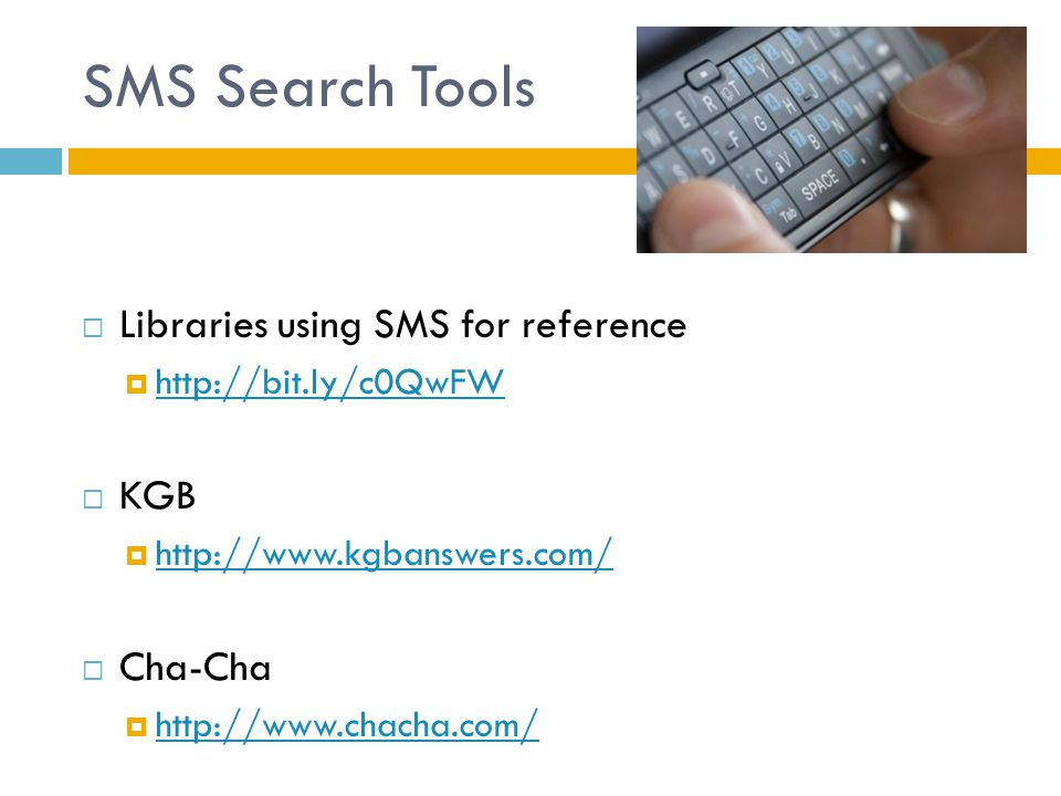 SMS Search Tools  Libraries using SMS for reference  http://bit.ly/c0QwFW http://bit.ly/c0QwFW  KGB  http://www.kgbanswers.com/ http://www.kgbanswers.com/  Cha-Cha  http://www.chacha.com/ http://www.chacha.com/