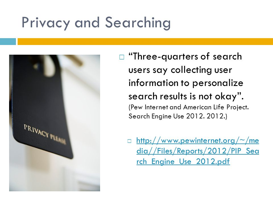 Privacy and Searching  Three-quarters of search users say collecting user information to personalize search results is not okay .