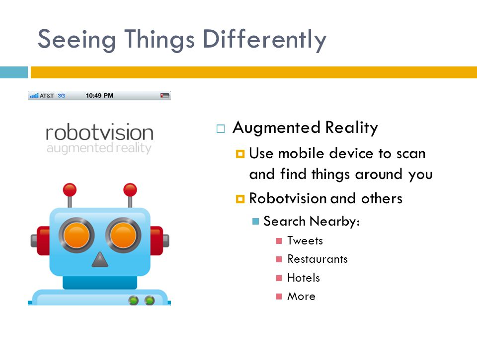 Seeing Things Differently  Augmented Reality  Use mobile device to scan and find things around you  Robotvision and others Search Nearby: Tweets Restaurants Hotels More