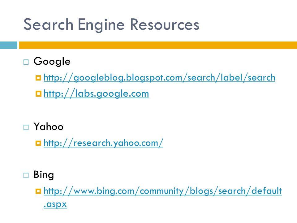 Search Engine Resources  Google  http://googleblog.blogspot.com/search/label/search http://googleblog.blogspot.com/search/label/search  http://labs.google.com http://labs.google.com  Yahoo  http://research.yahoo.com/ http://research.yahoo.com/  Bing  http://www.bing.com/community/blogs/search/default.aspx http://www.bing.com/community/blogs/search/default.aspx