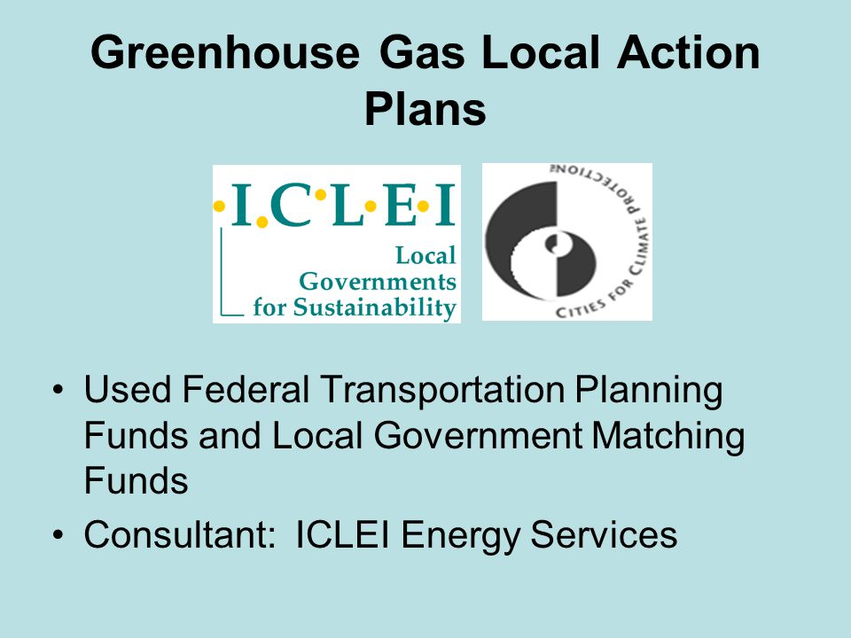 Greenhouse Gas Local Action Plans Used Federal Transportation Planning Funds and Local Government Matching Funds Consultant: ICLEI Energy Services