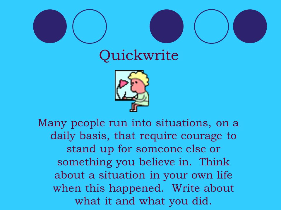 Quickwrite Many people run into situations, on a daily basis, that require courage to stand up for someone else or something you believe in.