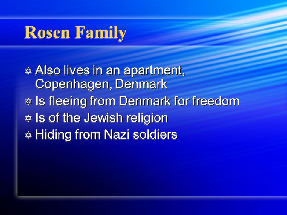 Rosen Family  Also lives in an apartment, Copenhagen, Denmark  Is fleeing from Denmark for freedom  Is of the Jewish religion  Hiding from Nazi so