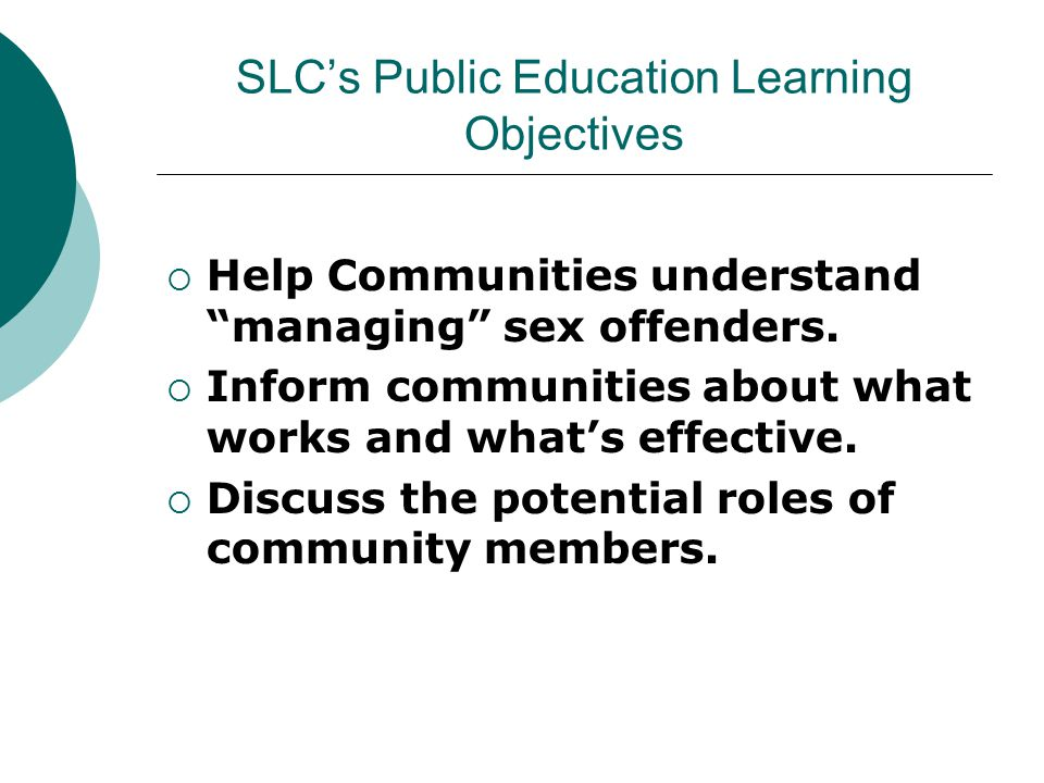 SLC's Public Education Learning Objectives  Help Communities understand managing sex offenders.