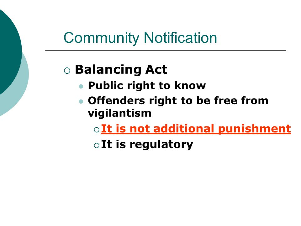 Community Notification  Balancing Act Public right to know Offenders right to be free from vigilantism  It is not additional punishment  It is regulatory