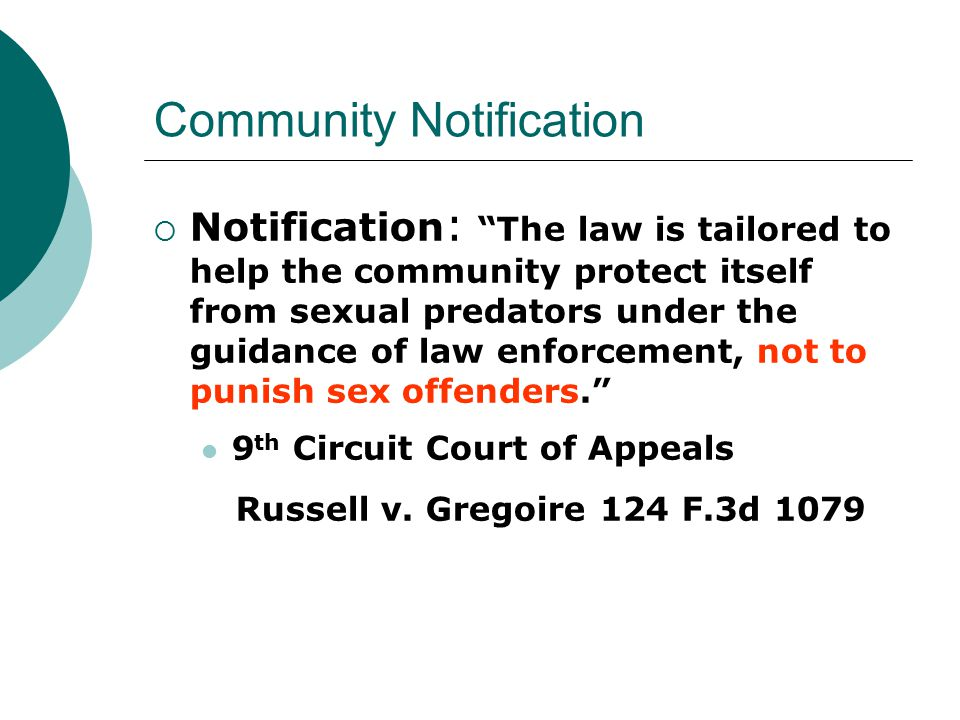 Community Notification  Notification : The law is tailored to help the community protect itself from sexual predators under the guidance of law enforcement, not to punish sex offenders. 9 th Circuit Court of Appeals Russell v.