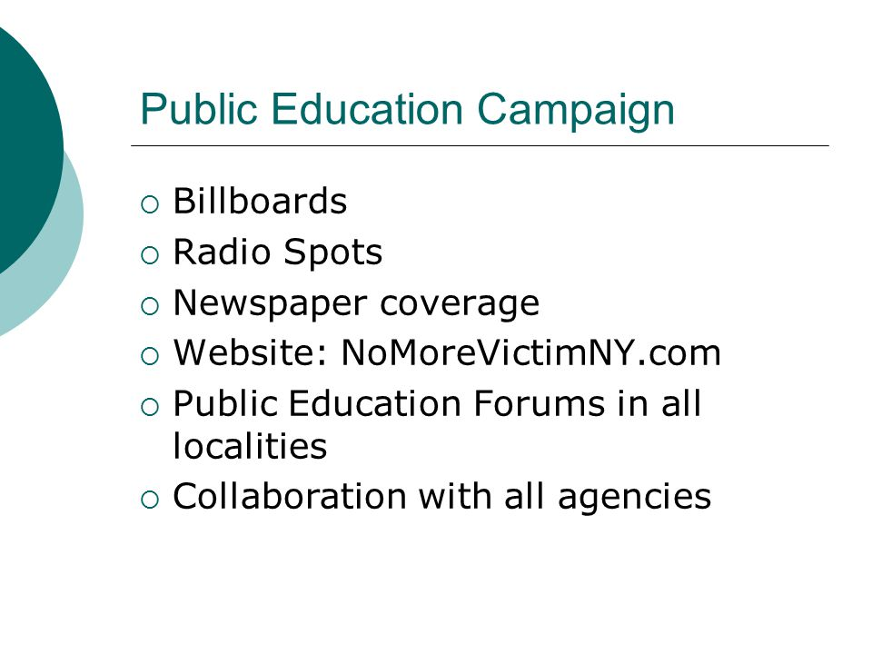 Public Education Campaign  Billboards  Radio Spots  Newspaper coverage  Website: NoMoreVictimNY.com  Public Education Forums in all localities  Collaboration with all agencies