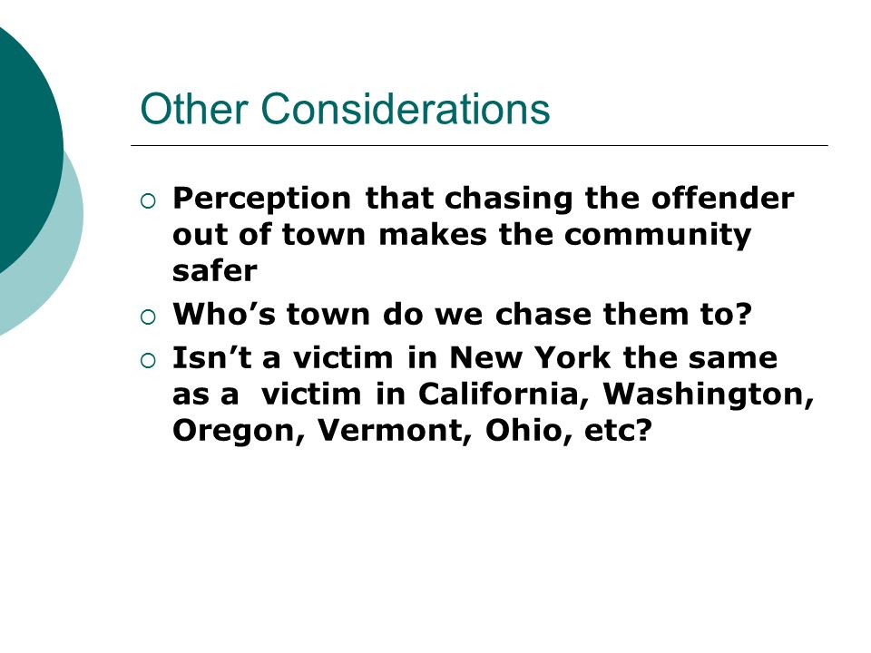 Other Considerations  Perception that chasing the offender out of town makes the community safer  Who's town do we chase them to.