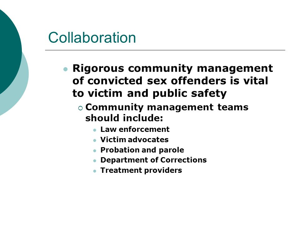 Collaboration Rigorous community management of convicted sex offenders is vital to victim and public safety  Community management teams should include: Law enforcement Victim advocates Probation and parole Department of Corrections Treatment providers