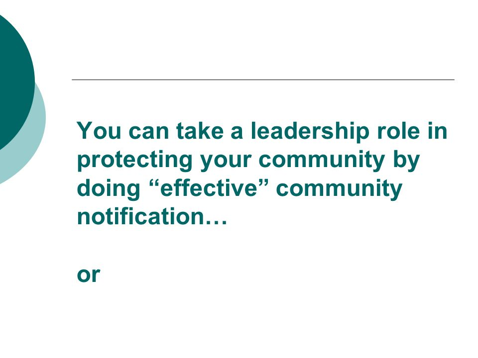 You can take a leadership role in protecting your community by doing effective community notification… or
