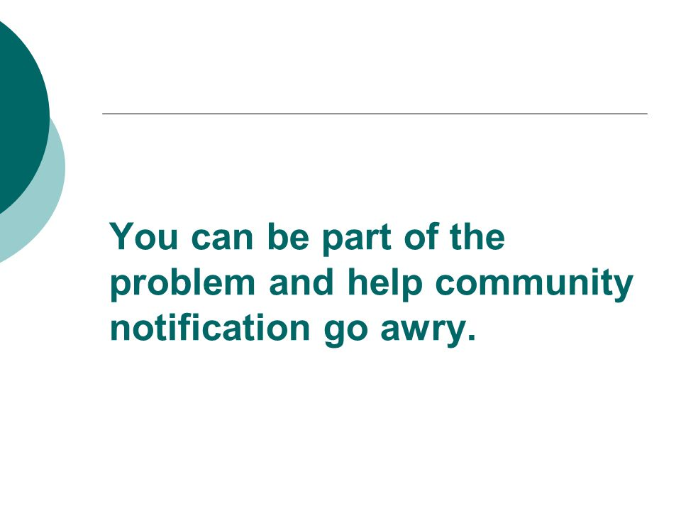 You can be part of the problem and help community notification go awry.