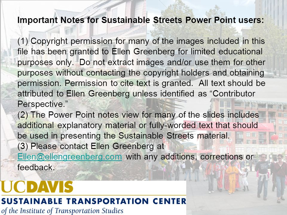 Important Notes for Sustainable Streets Power Point users: (1) Copyright permission for many of the images included in this file has been granted to Ellen Greenberg for limited educational purposes only.