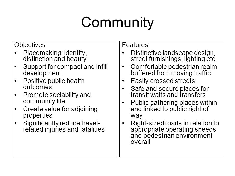 Community Objectives Placemaking: identity, distinction and beauty Support for compact and infill development Positive public health outcomes Promote sociability and community life Create value for adjoining properties Significantly reduce travel- related injuries and fatalities Features Distinctive landscape design, street furnishings, lighting etc.