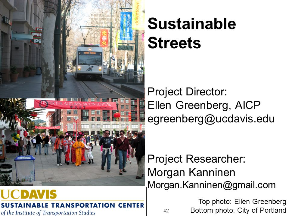 Top photo: Ellen Greenberg Bottom photo: City of Portland 42 Sustainable Streets Project Director: Ellen Greenberg, AICP egreenberg@ucdavis.edu Project Researcher: Morgan Kanninen Morgan.Kanninen@gmail.com