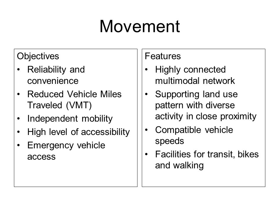 Movement Objectives Reliability and convenience Reduced Vehicle Miles Traveled (VMT) Independent mobility High level of accessibility Emergency vehicle access Features Highly connected multimodal network Supporting land use pattern with diverse activity in close proximity Compatible vehicle speeds Facilities for transit, bikes and walking