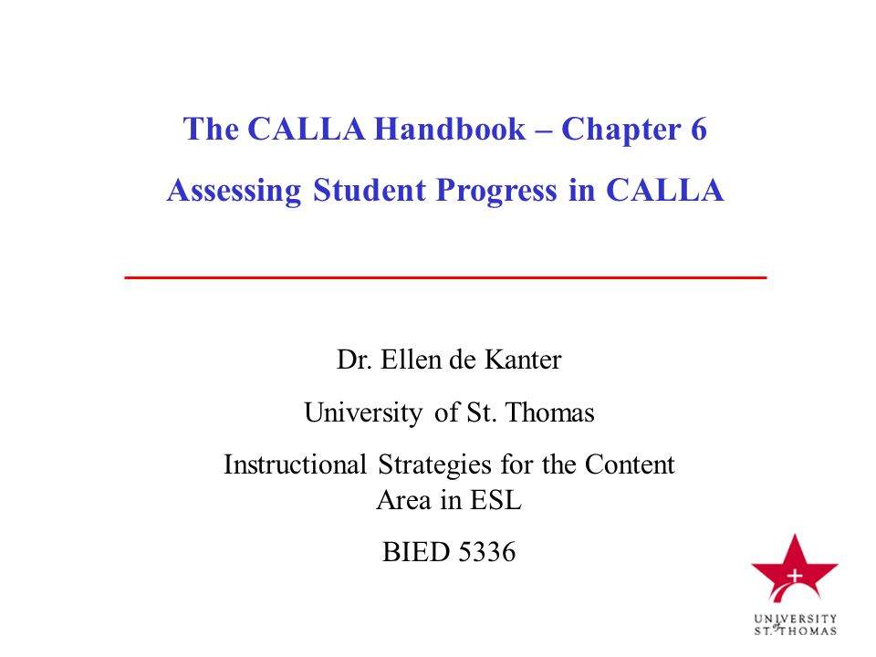 The CALLA Handbook – Chapter 6 Assessing Student Progress in CALLA Dr. Ellen de Kanter University of St. Thomas Instructional Strategies for the Conte