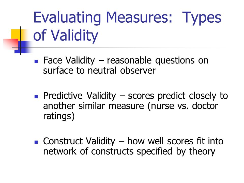 Evaluating Measures: Types of Validity Face Validity – reasonable questions on surface to neutral observer Predictive Validity – scores predict closely to another similar measure (nurse vs.