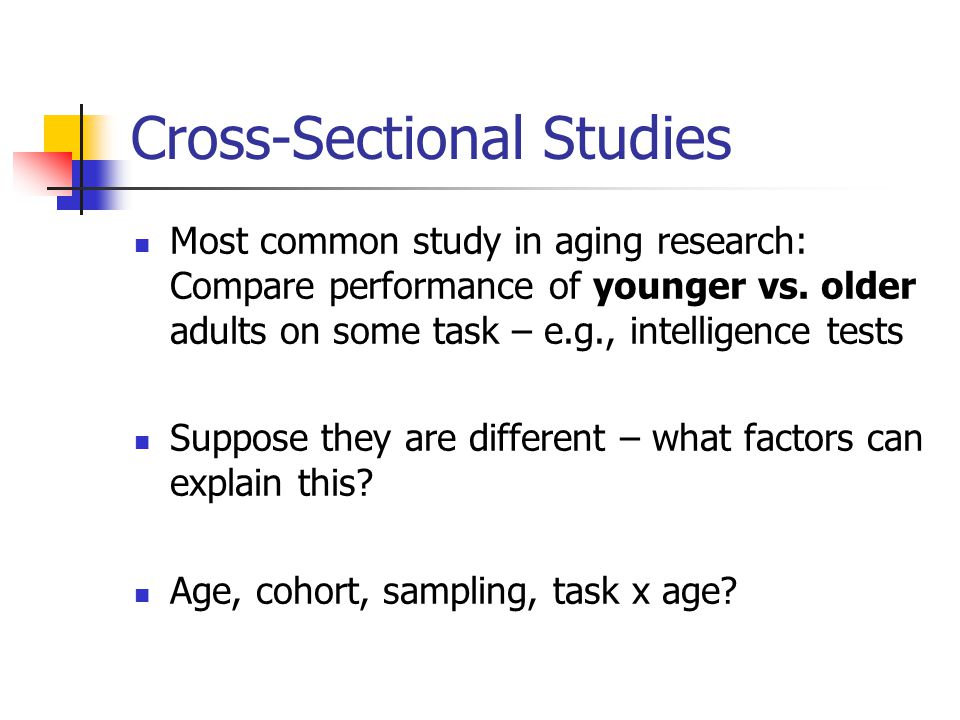 Cross-Sectional Studies Most common study in aging research: Compare performance of younger vs.