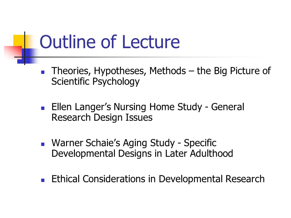 Outline of Lecture Theories, Hypotheses, Methods – the Big Picture of Scientific Psychology Ellen Langer's Nursing Home Study - General Research Design Issues Warner Schaie's Aging Study - Specific Developmental Designs in Later Adulthood Ethical Considerations in Developmental Research