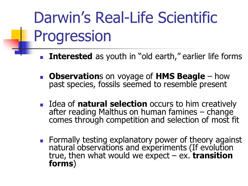 Darwin's Real-Life Scientific Progression Interested as youth in old earth, earlier life forms Observations on voyage of HMS Beagle – how past species, fossils seemed to resemble present Idea of natural selection occurs to him creatively after reading Malthus on human famines – change comes through competition and selection of most fit Formally testing explanatory power of theory against natural observations and experiments (If evolution true, then what would we expect – ex.