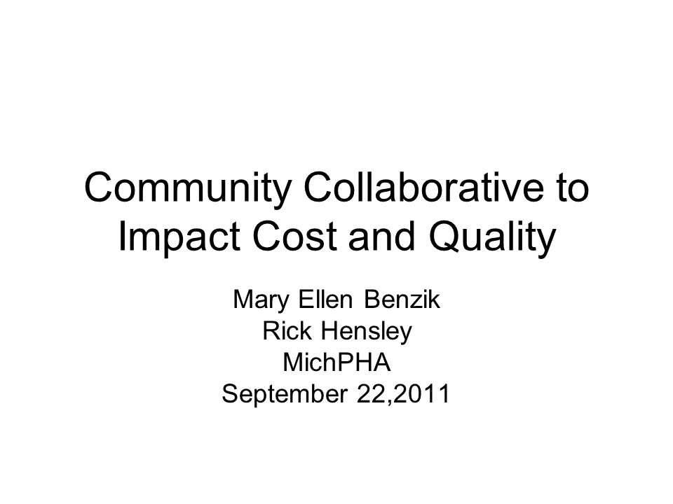 Community Collaborative to Impact Cost and Quality Mary Ellen Benzik Rick Hensley MichPHA September 22,2011