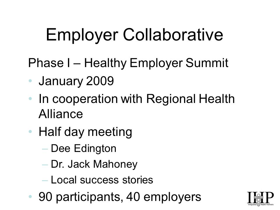 Employer Collaborative Phase I – Healthy Employer Summit January 2009 In cooperation with Regional Health Alliance Half day meeting –Dee Edington –Dr.