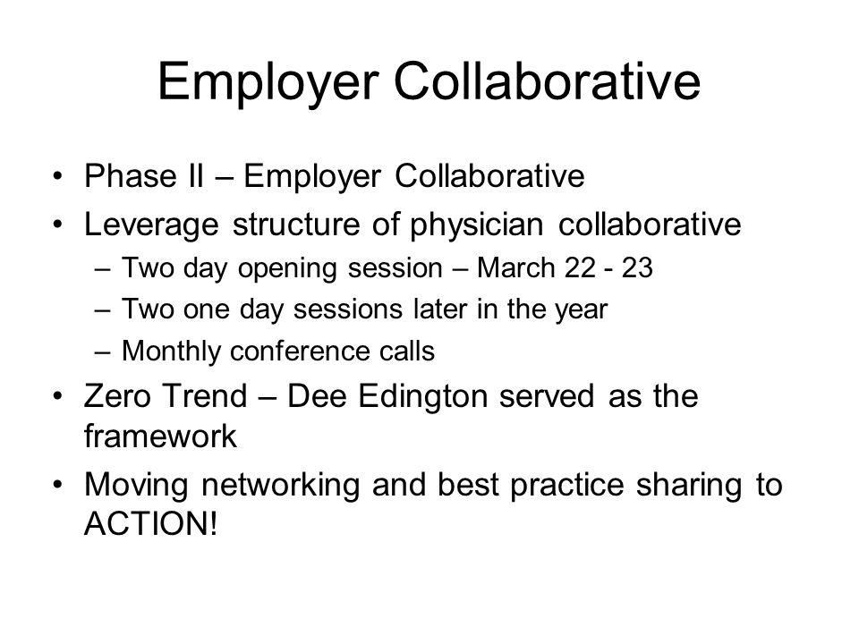 Employer Collaborative Phase II – Employer Collaborative Leverage structure of physician collaborative –Two day opening session – March 22 - 23 –Two one day sessions later in the year –Monthly conference calls Zero Trend – Dee Edington served as the framework Moving networking and best practice sharing to ACTION!