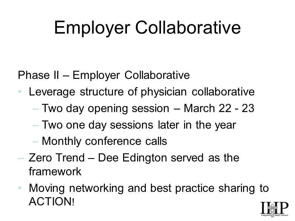 Employer Collaborative Phase II – Employer Collaborative Leverage structure of physician collaborative –Two day opening session – March 22 - 23 –Two one day sessions later in the year –Monthly conference calls –Zero Trend – Dee Edington served as the framework Moving networking and best practice sharing to ACTION !