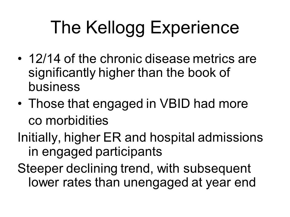 The Kellogg Experience 12/14 of the chronic disease metrics are significantly higher than the book of business Those that engaged in VBID had more co morbidities Initially, higher ER and hospital admissions in engaged participants Steeper declining trend, with subsequent lower rates than unengaged at year end