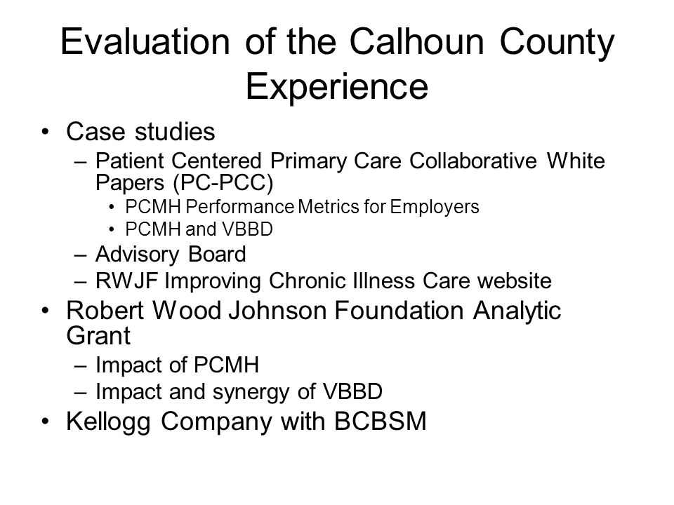 Evaluation of the Calhoun County Experience Case studies –Patient Centered Primary Care Collaborative White Papers (PC-PCC) PCMH Performance Metrics for Employers PCMH and VBBD –Advisory Board –RWJF Improving Chronic Illness Care website Robert Wood Johnson Foundation Analytic Grant –Impact of PCMH –Impact and synergy of VBBD Kellogg Company with BCBSM
