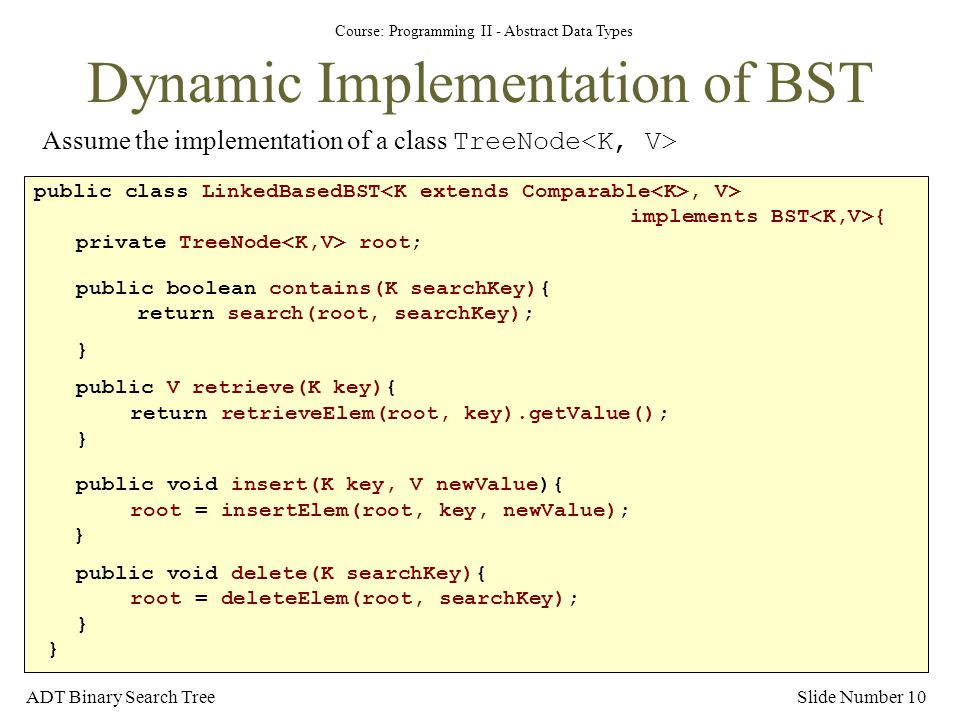 Course: Programming II - Abstract Data Types ADT Binary Search TreeSlide Number 10 Dynamic Implementation of BST Assume the implementation of a class TreeNode public class LinkedBasedBST, V> implements BST { private TreeNode root; public boolean contains(K searchKey){ return search(root, searchKey); } public V retrieve(K key){ return retrieveElem(root, key).getValue(); } public void insert(K key, V newValue){ root = insertElem(root, key, newValue); } public void delete(K searchKey){ root = deleteElem(root, searchKey); } }