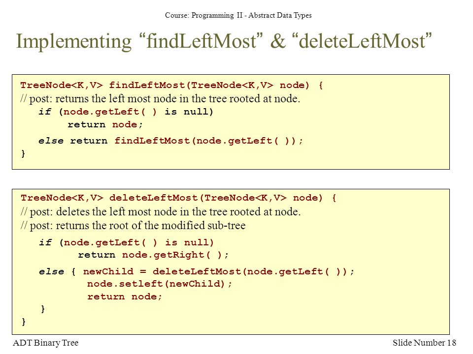 "Course: Programming II - Abstract Data Types ADT Binary TreeSlide Number 18 Implementing ""findLeftMost"" & ""deleteLeftMost"" TreeNode findLeftMost(TreeN"